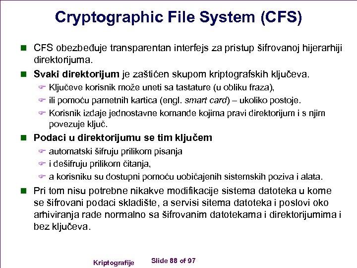Cryptographic File System (CFS) n CFS obezbeđuje transparentan interfejs za pristup šifrovanoj hijerarhiji direktorijuma.