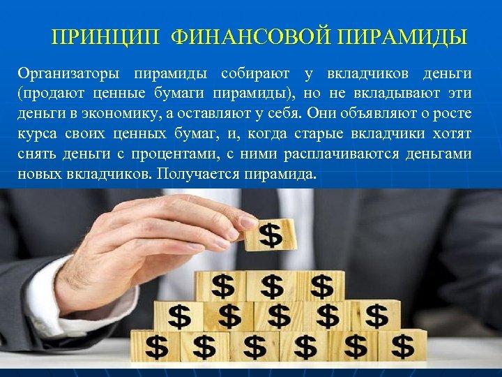 ПРИНЦИП ФИНАНСОВОЙ ПИРАМИДЫ Организаторы пирамиды собирают у вкладчиков деньги (продают ценные бумаги пирамиды), но