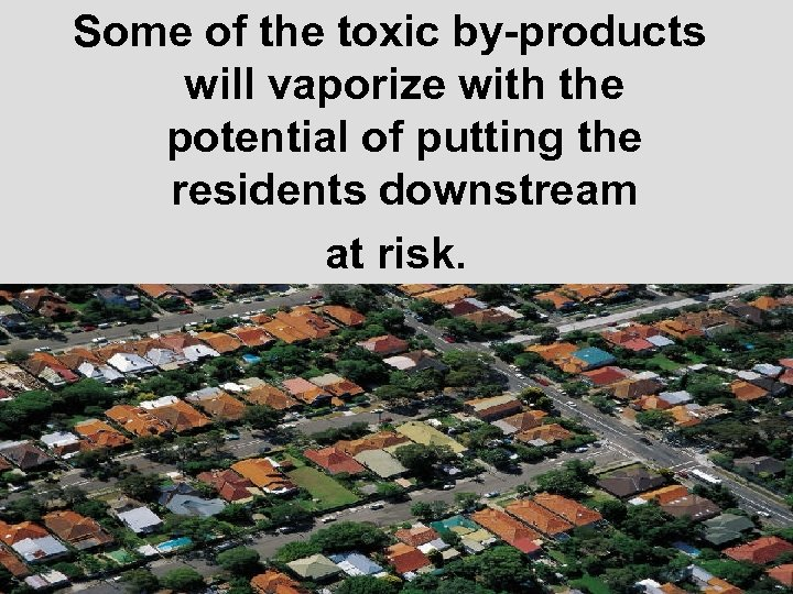 Some of the toxic by-products will vaporize with the potential of putting the residents