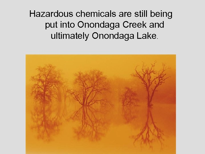 Hazardous chemicals are still being put into Onondaga Creek and ultimately Onondaga Lake.