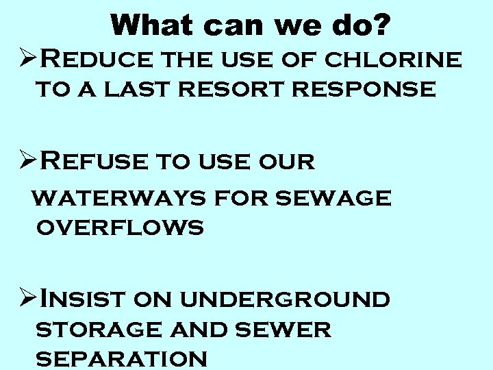 What can we do? ØReduce the use of chlorine to a last resort response