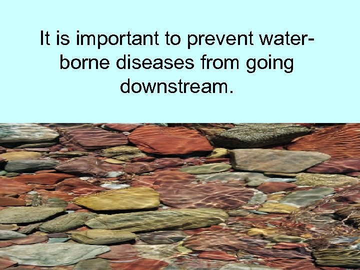 It is important to prevent waterborne diseases from going downstream.