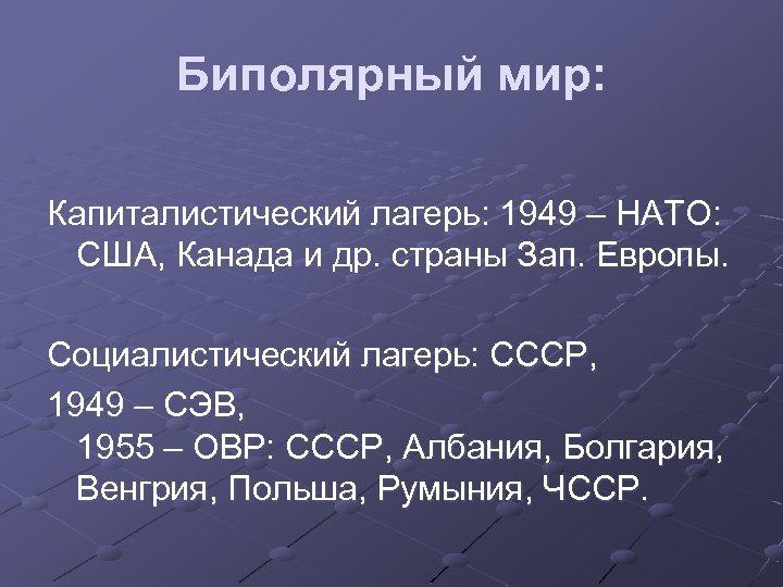 Биполярный мир: Капиталистический лагерь: 1949 – НАТО: США, Канада и др. страны Зап. Европы.