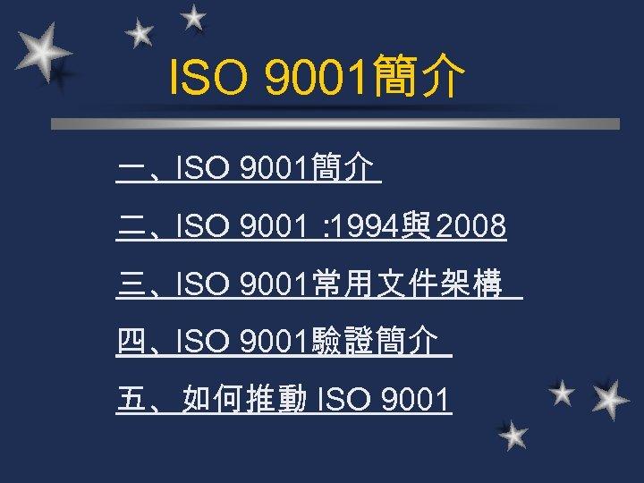 ISO 9001簡介 一、ISO 9001簡介 二、ISO 9001: 1994與 2008 三、ISO 9001常用文件架構 四、ISO 9001驗證簡介 五、如何推動 ISO