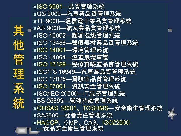 其 他 管 理 系 統 l. ISO 9001—品質管理系統 l. QS 9000—汽車業品質管理系統 l. TL