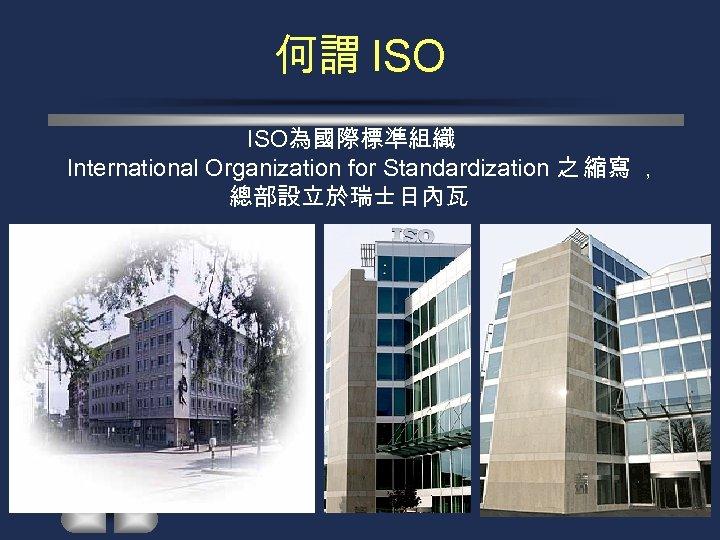 何謂 ISO為國際標準組織 International Organization for Standardization 之 縮寫 , 總部設立於瑞士日內瓦