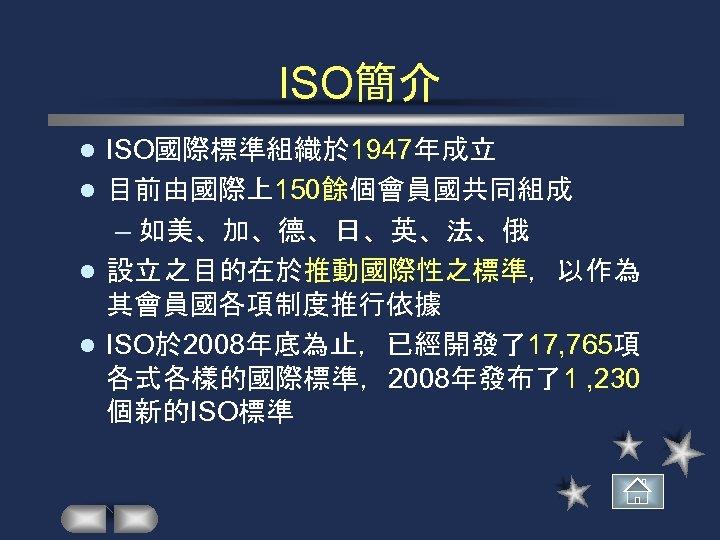 ISO簡介 ISO國際標準組織於 1947年成立 l 目前由國際上150餘個會員國共同組成 – 如美、加、德、日、英、法、俄 l 設立之目的在於推動國際性之標準,以作為 其會員國各項制度推行依據 l ISO於 2008年底為止,已經開發了17, 765項