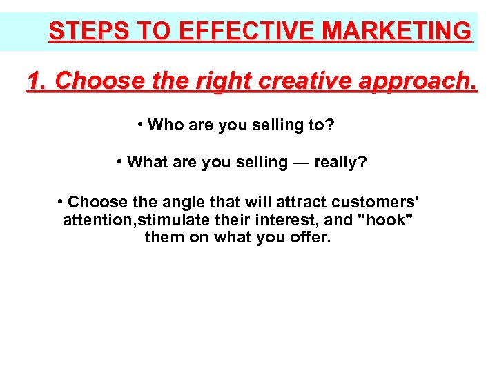 STEPS TO EFFECTIVE MARKETING 1. Choose the right creative approach. • Who are you