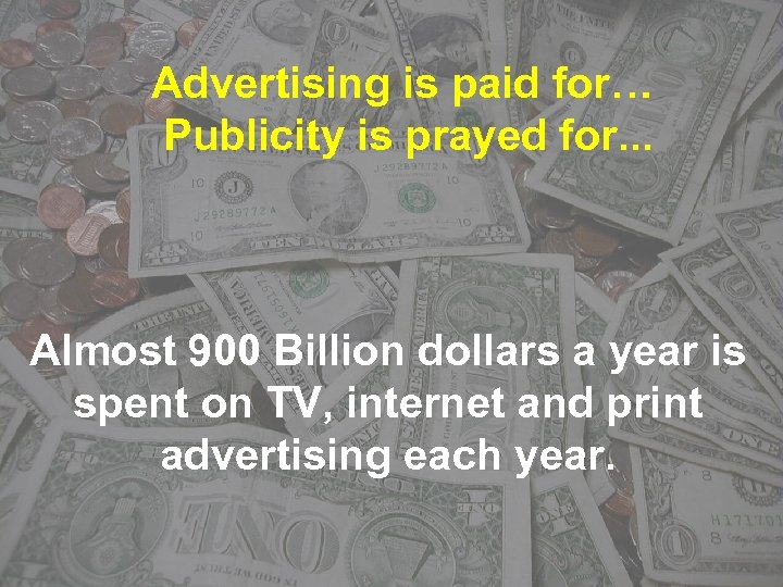 Advertising is paid for… Publicity is prayed for. . . Almost 900 Billion dollars