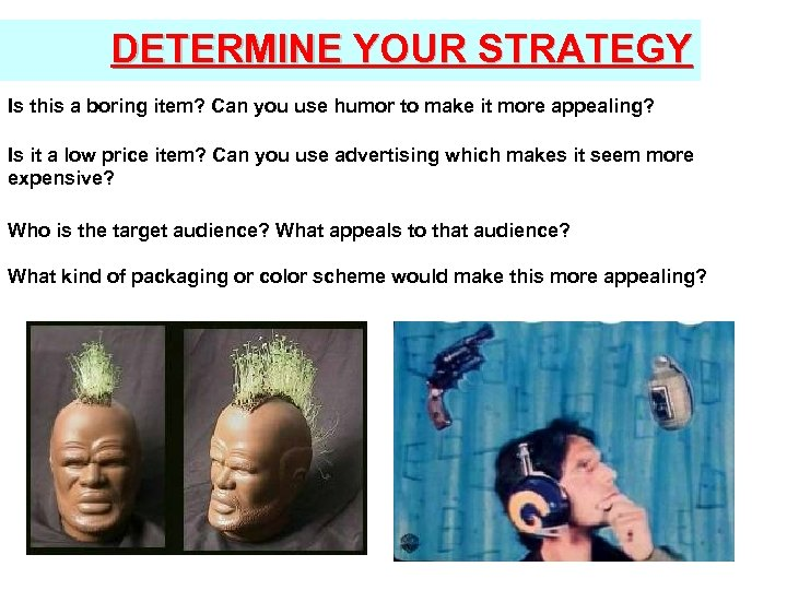 DETERMINE YOUR STRATEGY Is this a boring item? Can you use humor to make