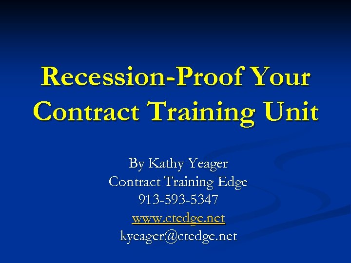 Recession-Proof Your Contract Training Unit By Kathy Yeager Contract Training Edge 913 -593 -5347