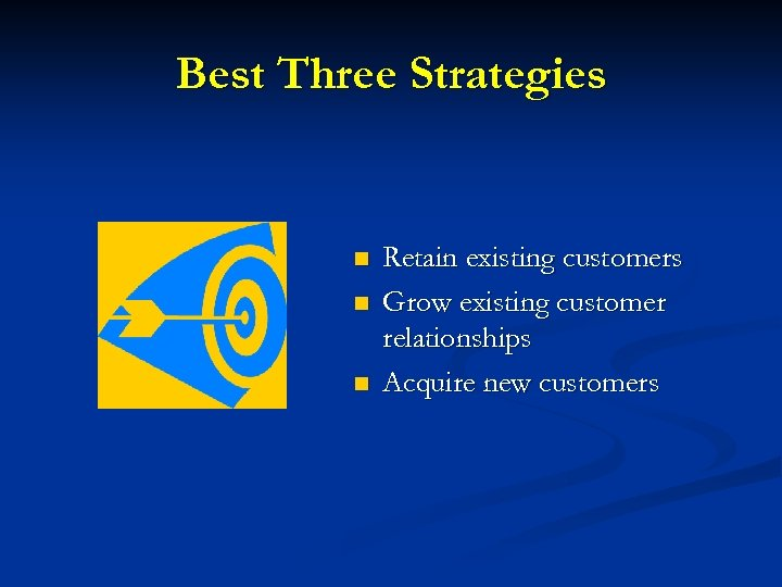 Best Three Strategies n n n Retain existing customers Grow existing customer relationships Acquire