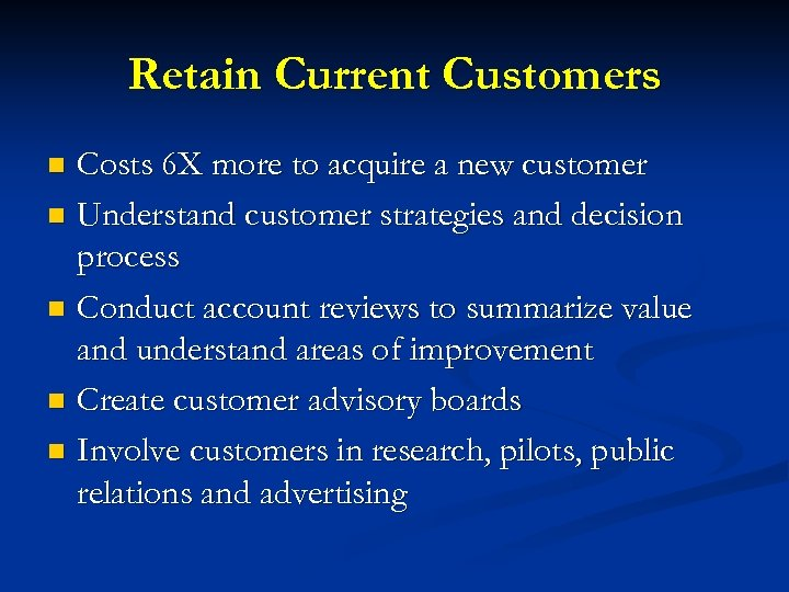Retain Current Customers Costs 6 X more to acquire a new customer n Understand