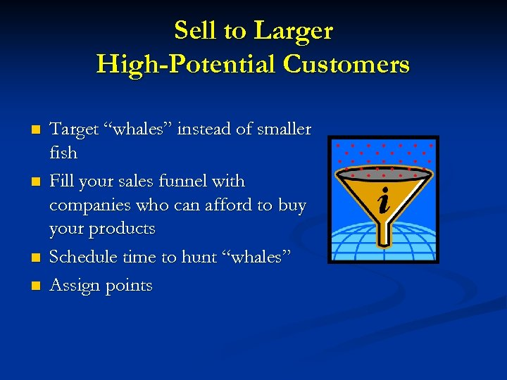 "Sell to Larger High-Potential Customers n n Target ""whales"" instead of smaller fish Fill"