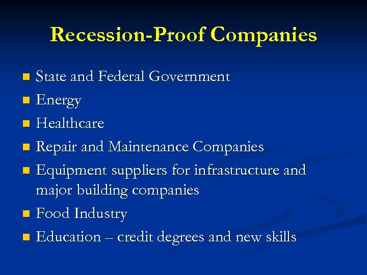 Recession-Proof Companies State and Federal Government n Energy n Healthcare n Repair and Maintenance
