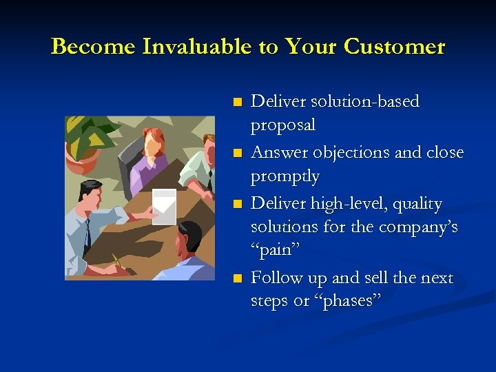 Become Invaluable to Your Customer n n Deliver solution-based proposal Answer objections and close