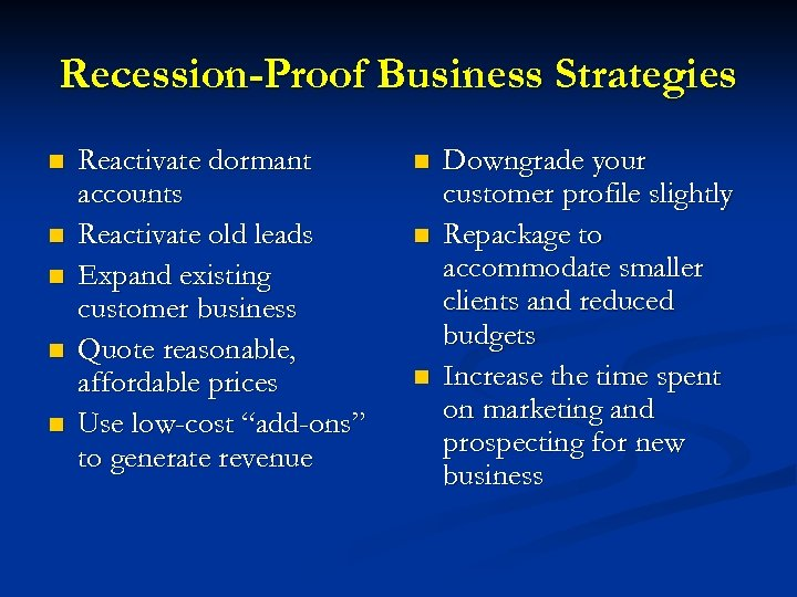 Recession-Proof Business Strategies n n n Reactivate dormant accounts Reactivate old leads Expand existing