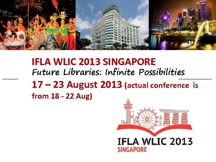 IFLA WLIC 2013 SINGAPORE Future Libraries: Infinite Possibilities 17 – 23 August 2013 (actual