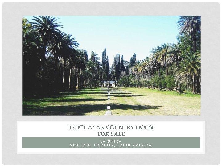 URUGUAYAN COUNTRY HOUSE FOR SALE LA GALEA SAN JOSE, URUGUAY, SOUTH AMERICA