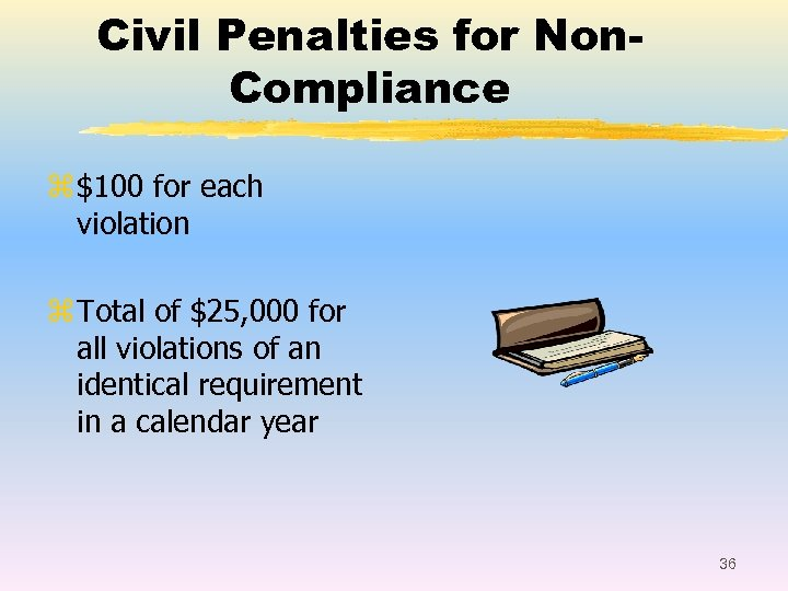 Civil Penalties for Non. Compliance z $100 for each violation z Total of $25,