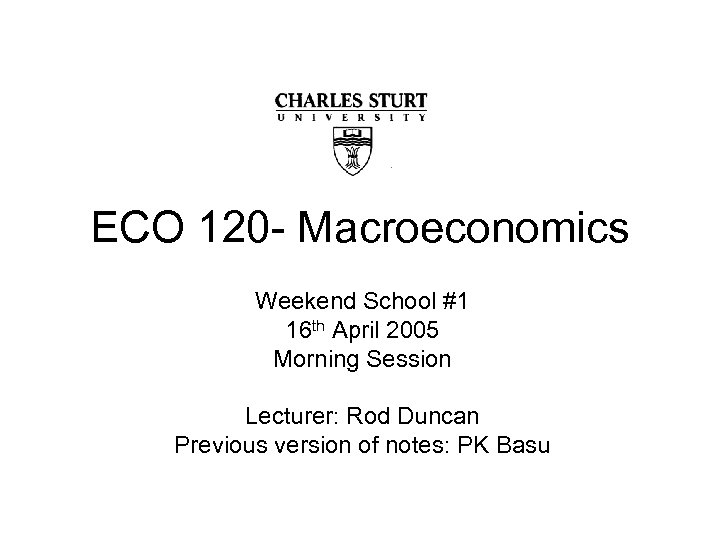 ECO 120 - Macroeconomics Weekend School #1 16 th April 2005 Morning Session Lecturer: