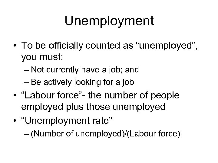 "Unemployment • To be officially counted as ""unemployed"", you must: – Not currently have"