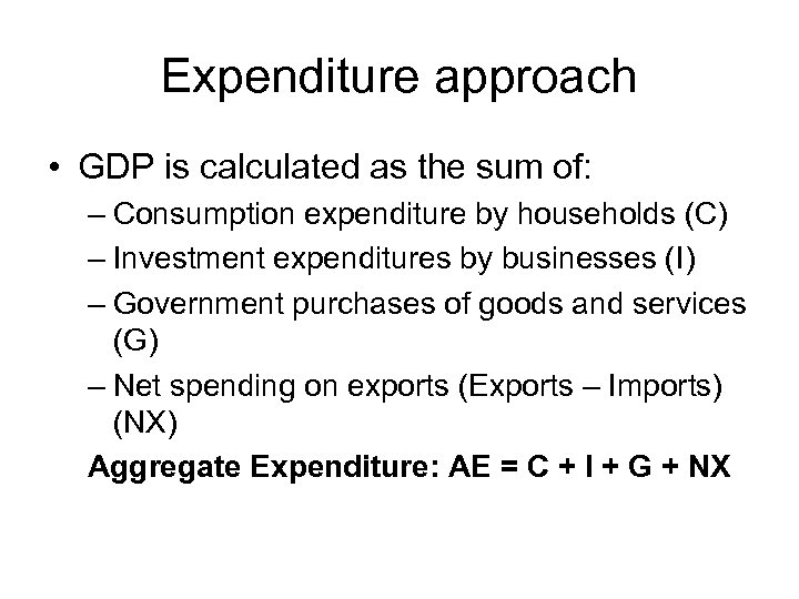 Expenditure approach • GDP is calculated as the sum of: – Consumption expenditure by