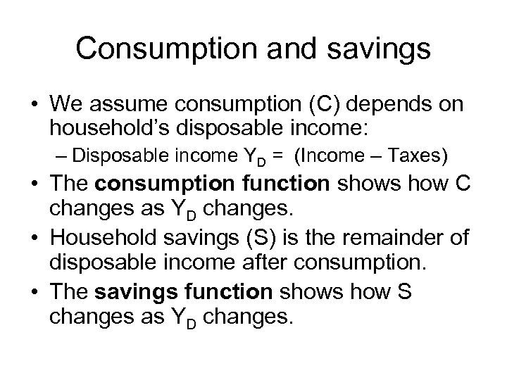 Consumption and savings • We assume consumption (C) depends on household's disposable income: –