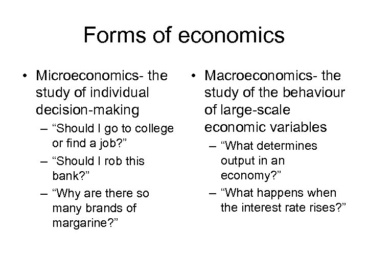 "Forms of economics • Microeconomics- the study of individual decision-making – ""Should I go"