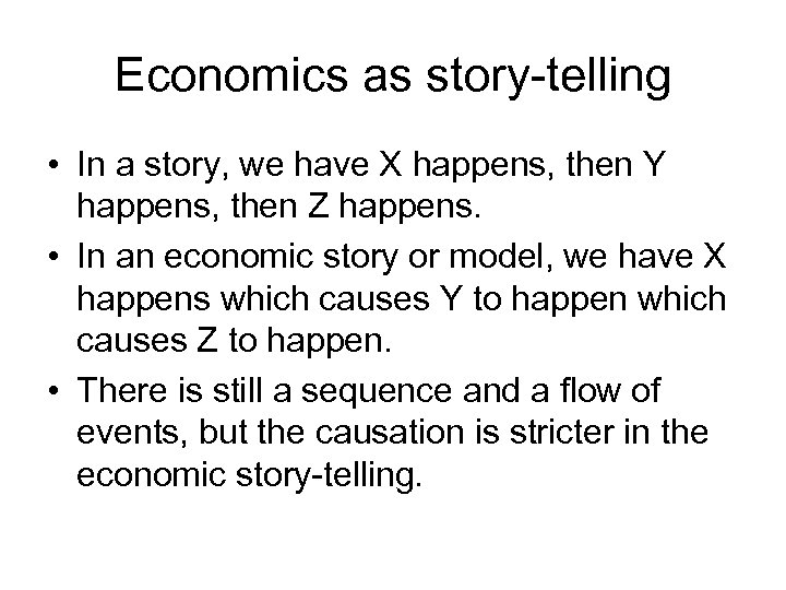 Economics as story-telling • In a story, we have X happens, then Y happens,
