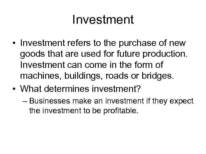 Investment • Investment refers to the purchase of new goods that are used for