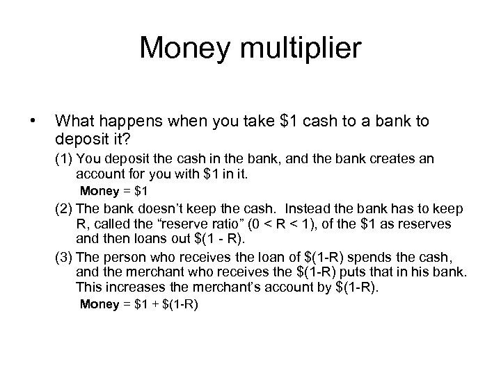 Money multiplier • What happens when you take $1 cash to a bank to