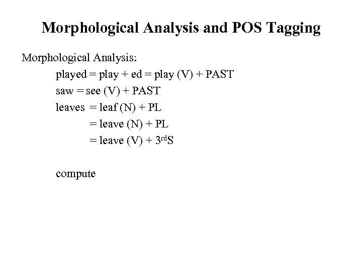 Morphological Analysis and POS Tagging Morphological Analysis: played = play + ed = play