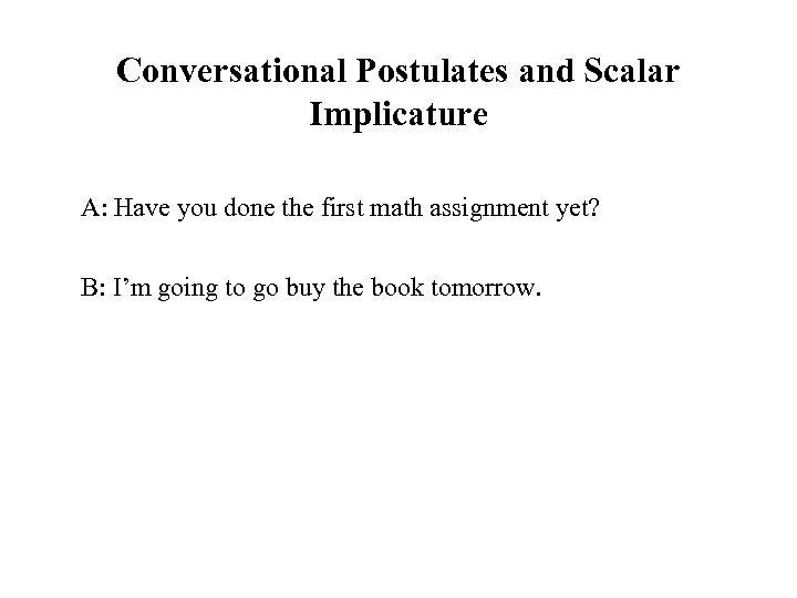 Conversational Postulates and Scalar Implicature A: Have you done the first math assignment yet?
