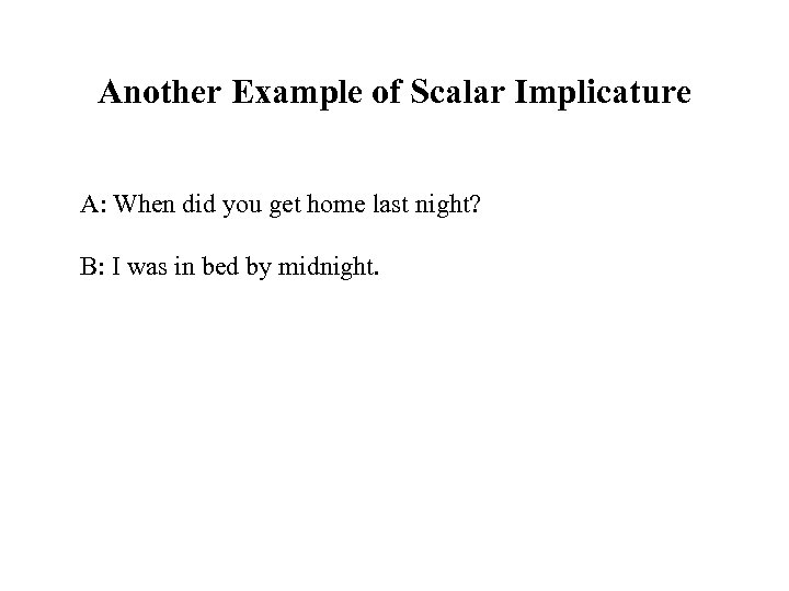 Another Example of Scalar Implicature A: When did you get home last night? B: