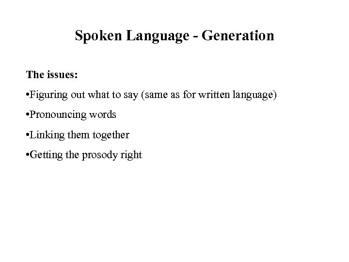 Spoken Language - Generation The issues: • Figuring out what to say (same as