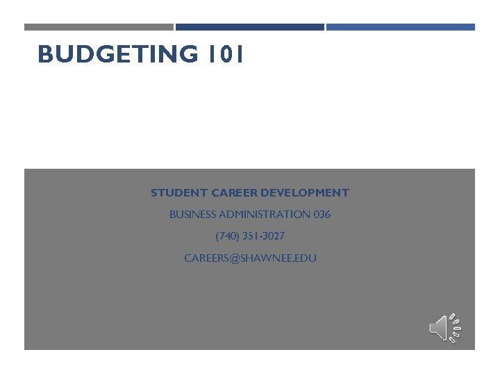 BUDGETING 101 STUDENT CAREER DEVELOPMENT BUSINESS ADMINISTRATION 036 (740) 351 -3027 CAREERS@SHAWNEE. EDU