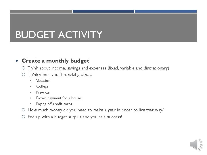 BUDGET ACTIVITY Create a monthly budget Think about income, savings and expenses (fixed, variable