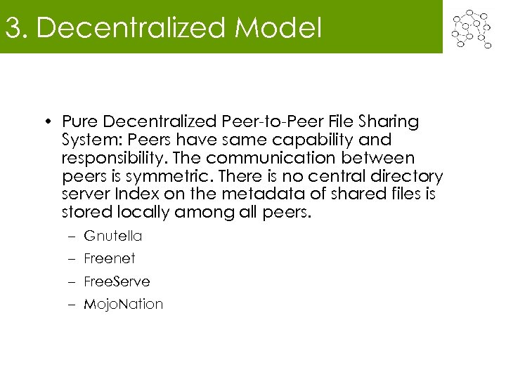 3. Decentralized Model • Pure Decentralized Peer-to-Peer File Sharing System: Peers have same capability