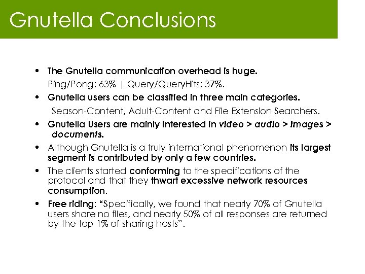 Gnutella Conclusions • The Gnutella communication overhead is huge. Ping/Pong: 63% | Query/Query. Hits:
