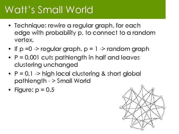Watt's Small World • Technique: rewire a regular graph, for each edge with probability