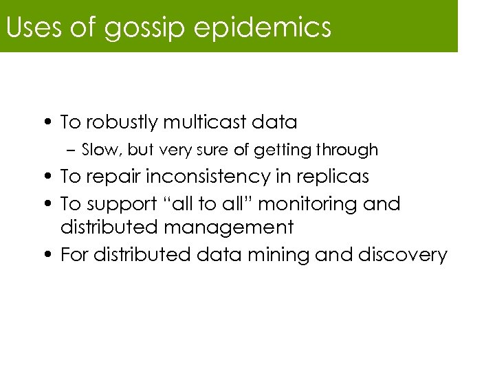 Uses of gossip epidemics • To robustly multicast data – Slow, but very sure