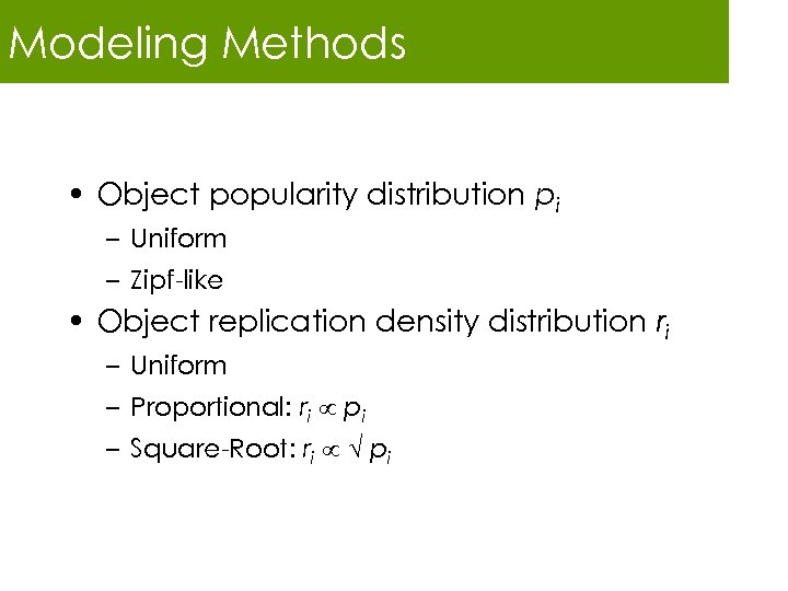 Modeling Methods • Object popularity distribution pi – Uniform – Zipf-like • Object replication