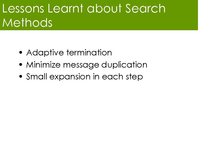 Lessons Learnt about Search Methods • Adaptive termination • Minimize message duplication • Small