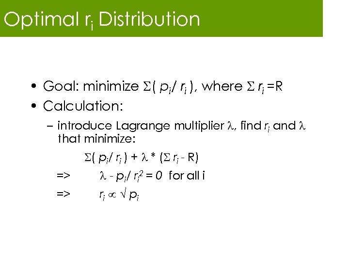 Optimal ri Distribution • Goal: minimize ( pi/ ri ), where ri =R •