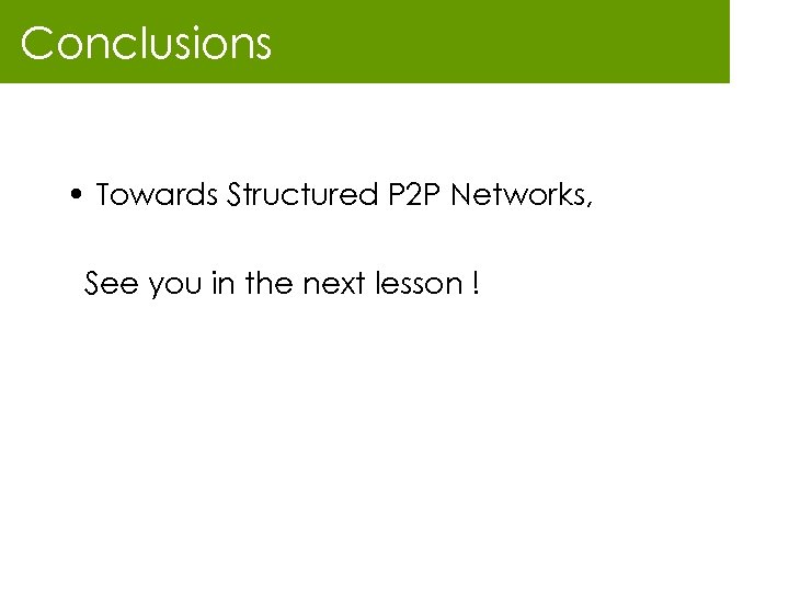 Conclusions • Towards Structured P 2 P Networks, See you in the next lesson