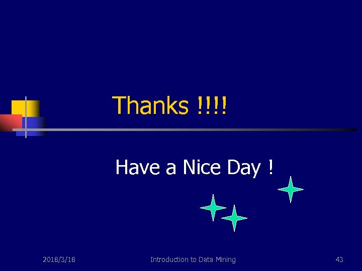 Thanks !!!! Have a Nice Day ! 2018/3/18 Introduction to Data Mining 43
