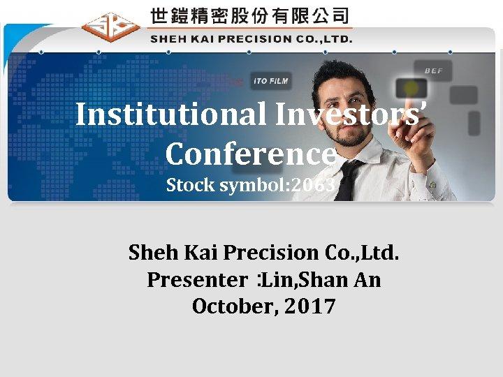 Institutional Investors' Conference Stock symbol: 2063 Sheh Kai Precision Co. , Ltd. Presenter: Lin,