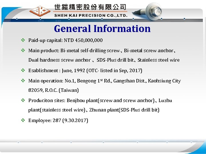 General Information v Paid-up capital: NTD 450, 000 v Main product: Bi-metal self-drilling screw、