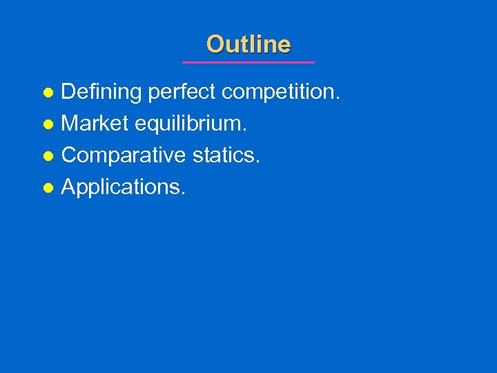 Outline Defining perfect competition. l Market equilibrium. l Comparative statics. l Applications. l